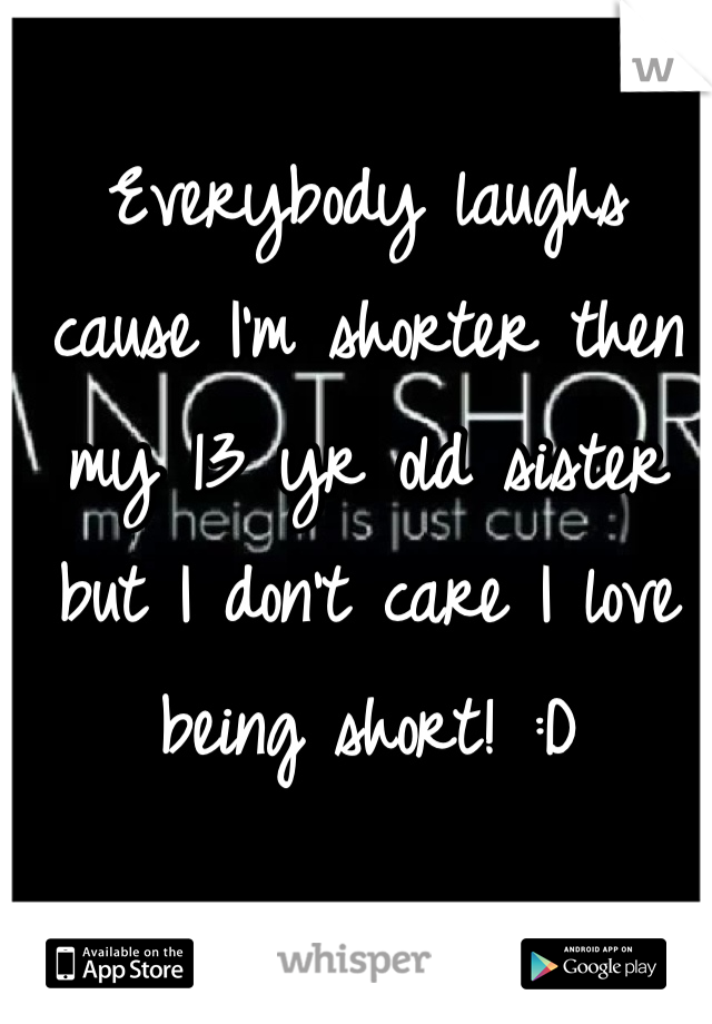 Everybody laughs cause I'm shorter then my 13 yr old sister but I don't care I love being short! :D