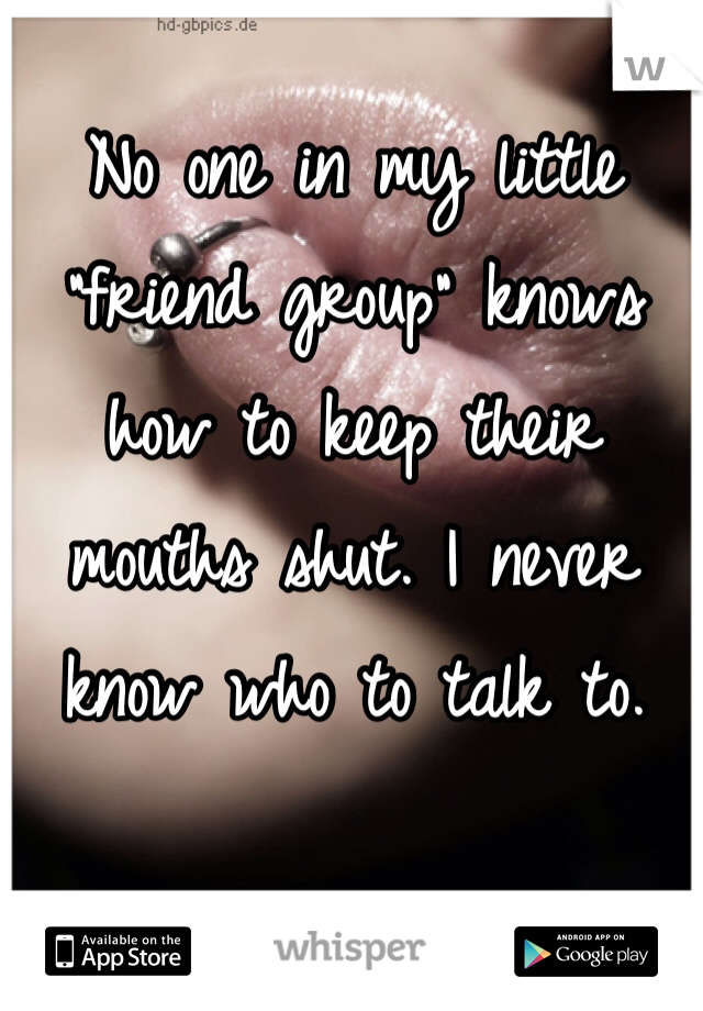 """No one in my little """"friend group"""" knows how to keep their mouths shut. I never know who to talk to."""