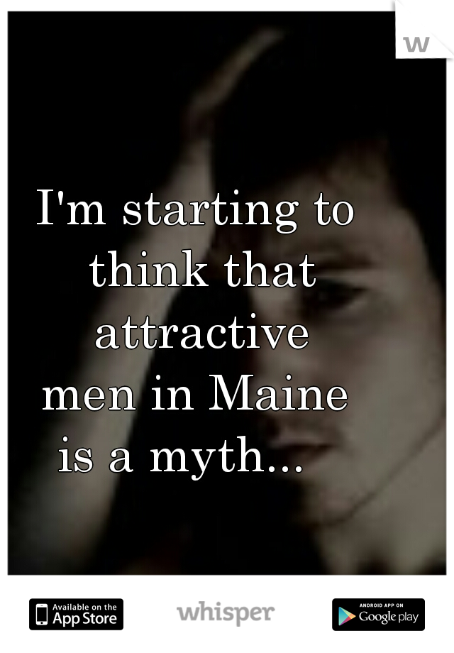 I'm starting to  think that attractive  men in Maine  is a myth...