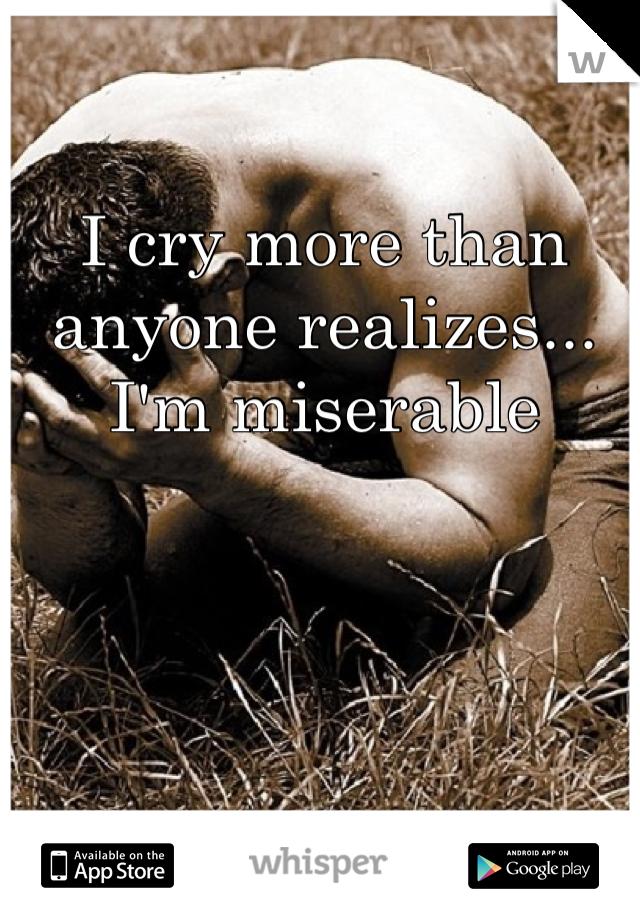 I cry more than anyone realizes... I'm miserable