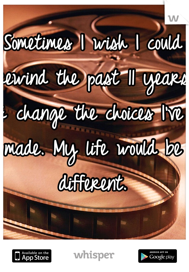 Sometimes I wish I could rewind the past 11 years & change the choices I've made. My life would be different.