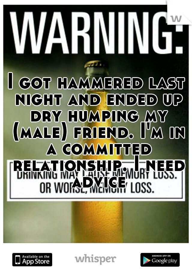 I got hammered last night and ended up dry humping my (male) friend. I'm in a committed relationship. I need advice