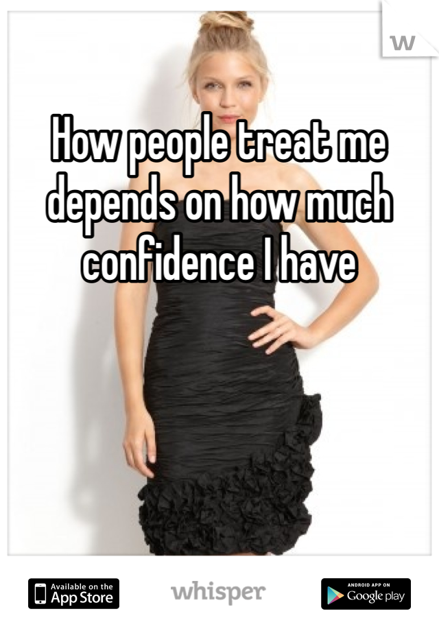 How people treat me depends on how much confidence I have