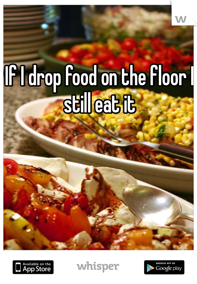If I drop food on the floor I still eat it