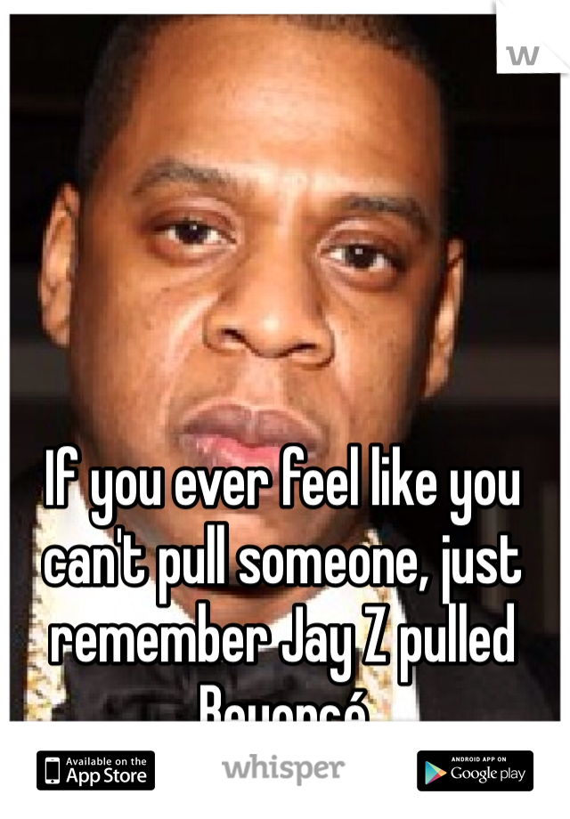 If you ever feel like you can't pull someone, just remember Jay Z pulled Beyoncé