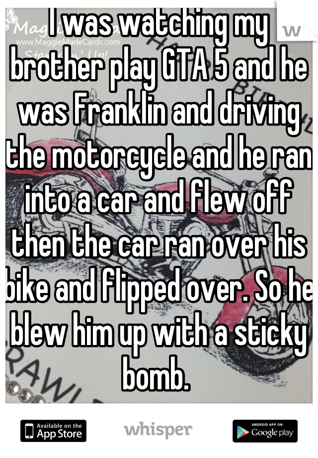 I was watching my brother play GTA 5 and he was Franklin and driving the motorcycle and he ran into a car and flew off then the car ran over his bike and flipped over. So he blew him up with a sticky bomb.