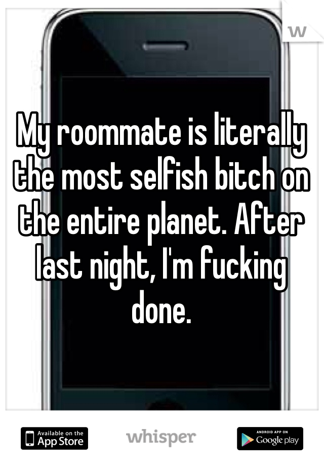My roommate is literally the most selfish bitch on the entire planet. After last night, I'm fucking done.