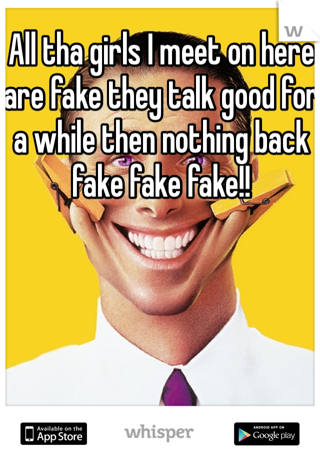 All tha girls I meet on here are fake they talk good for a while then nothing back fake fake fake!!