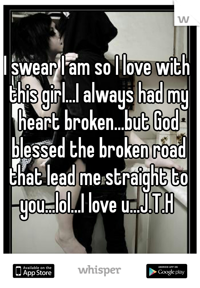 I swear I am so I love with this girl...I always had my heart broken...but God blessed the broken road that lead me straight to you...lol...I love u...J.T.H