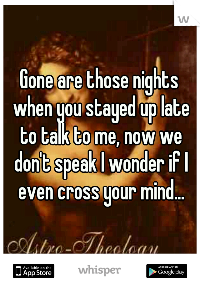 Gone are those nights when you stayed up late to talk to me, now we don't speak I wonder if I even cross your mind...