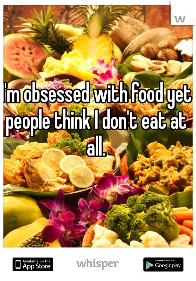 I'm obsessed with food yet people think I don't eat at all.