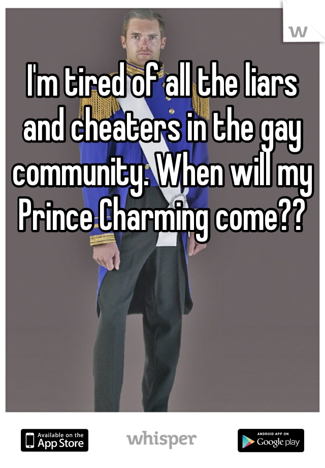 I'm tired of all the liars and cheaters in the gay community. When will my Prince Charming come??