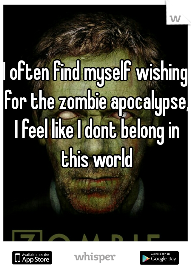 I often find myself wishing for the zombie apocalypse, I feel like I dont belong in this world