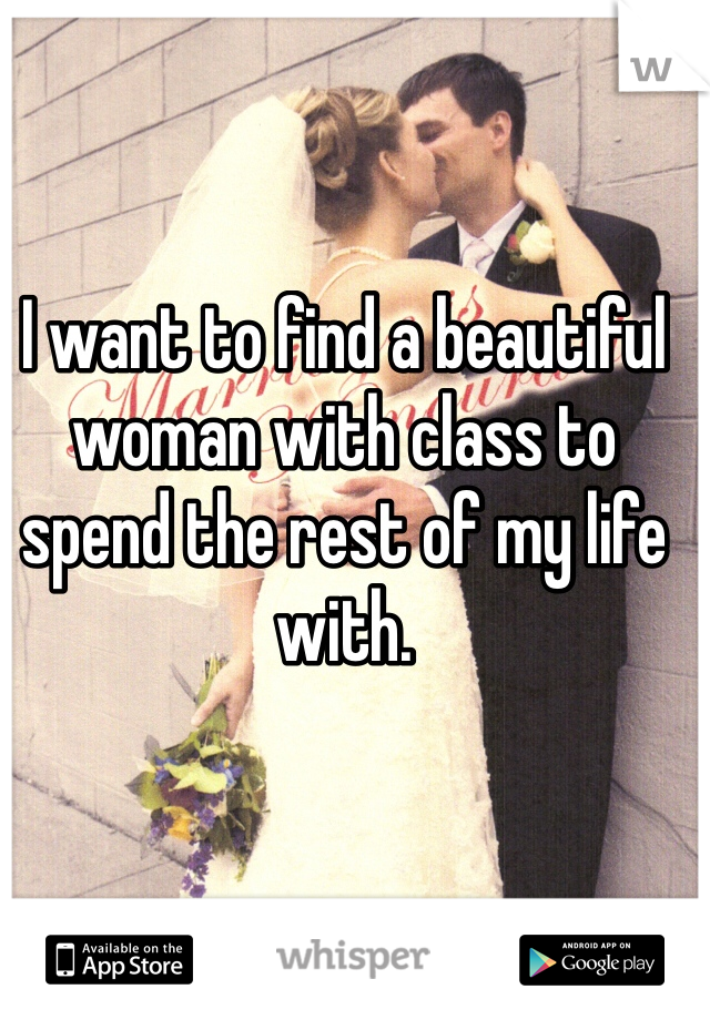 I want to find a beautiful woman with class to spend the rest of my life with.