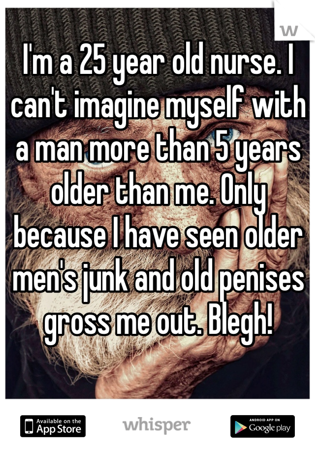 I'm a 25 year old nurse. I can't imagine myself with a man more than 5 years older than me. Only because I have seen older men's junk and old penises gross me out. Blegh!