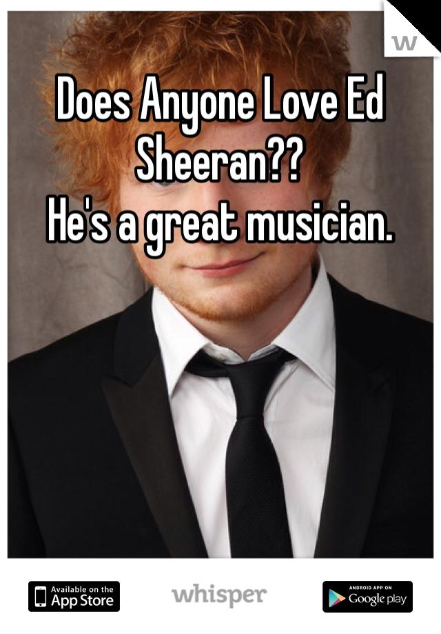 Does Anyone Love Ed Sheeran?? He's a great musician.