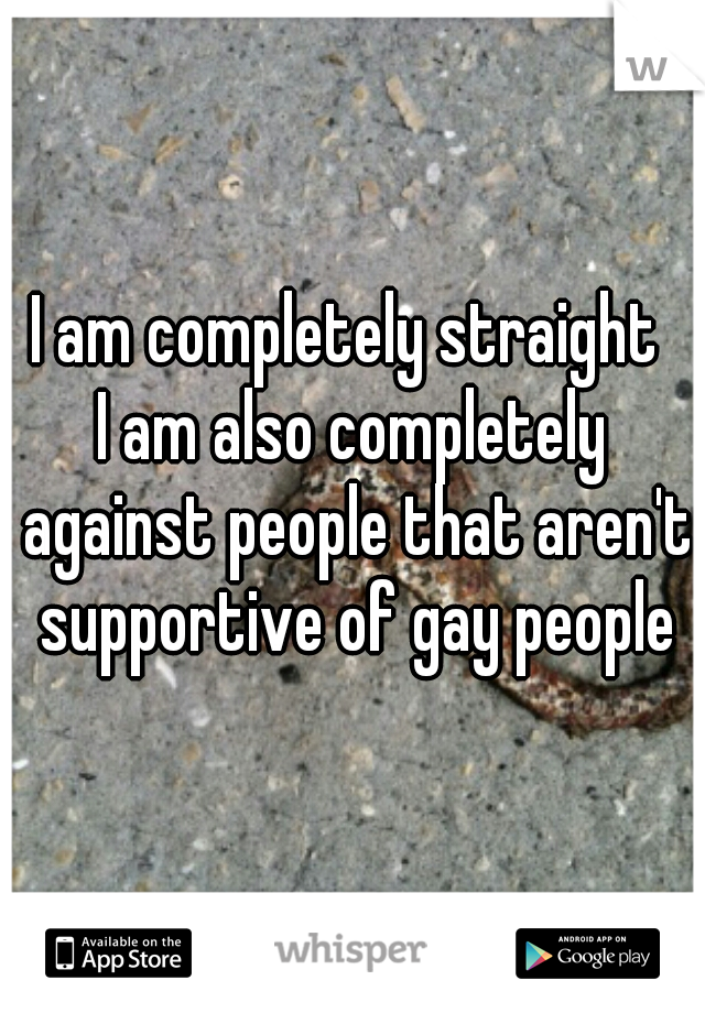 I am completely straight  I am also completely against people that aren't supportive of gay people