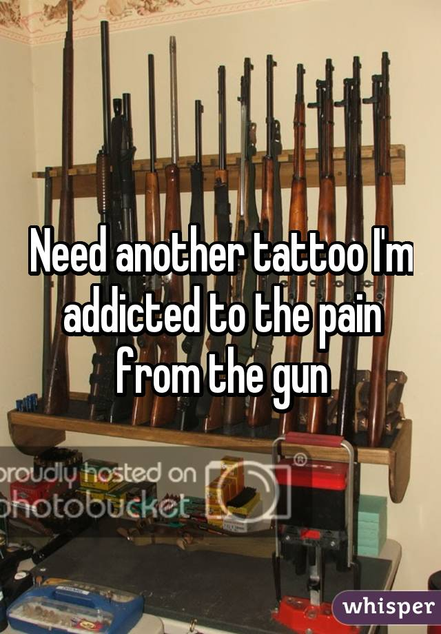 Need another tattoo I'm addicted to the pain from the gun