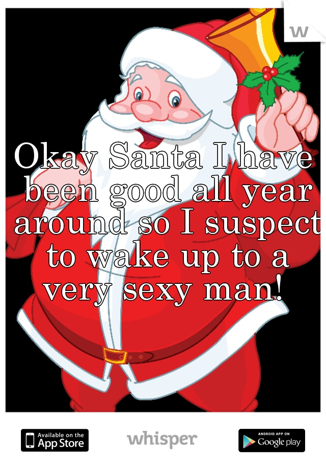 Okay Santa I have been good all year around so I suspect to wake up to a very sexy man!