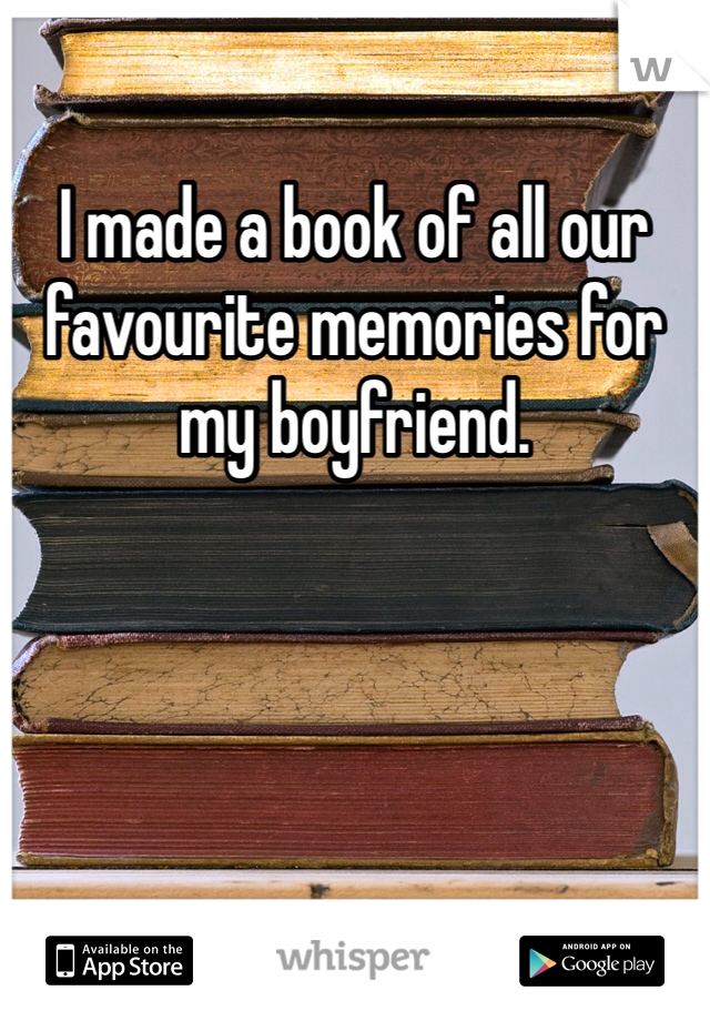 I made a book of all our favourite memories for my boyfriend.