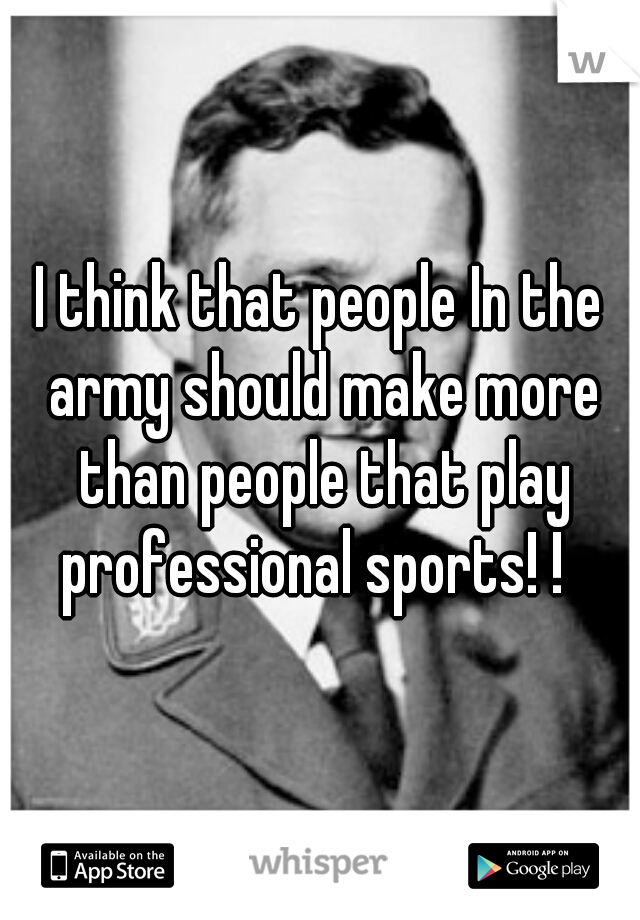 I think that people In the army should make more than people that play professional sports! !