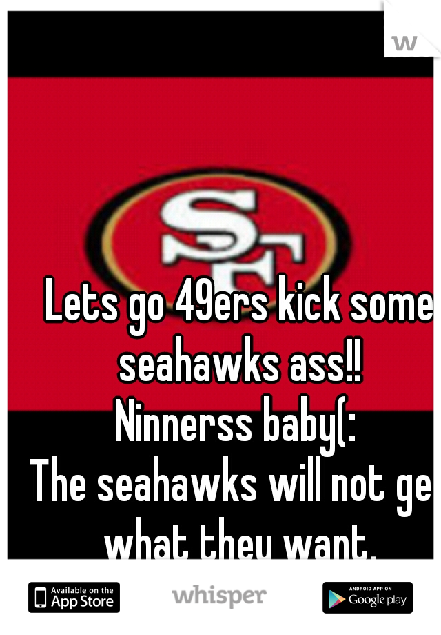 Lets go 49ers kick some seahawks ass!!  Ninnerss baby(:  The seahawks will not get what they want.  Dont hate(;