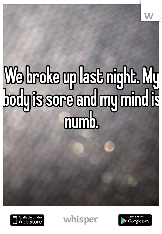 We broke up last night. My body is sore and my mind is numb.
