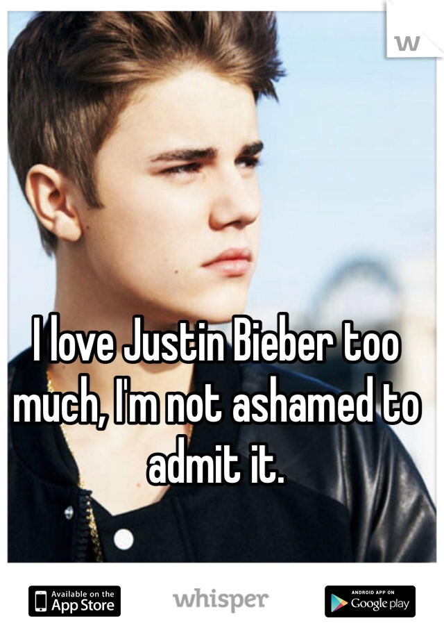 I love Justin Bieber too much, I'm not ashamed to admit it.