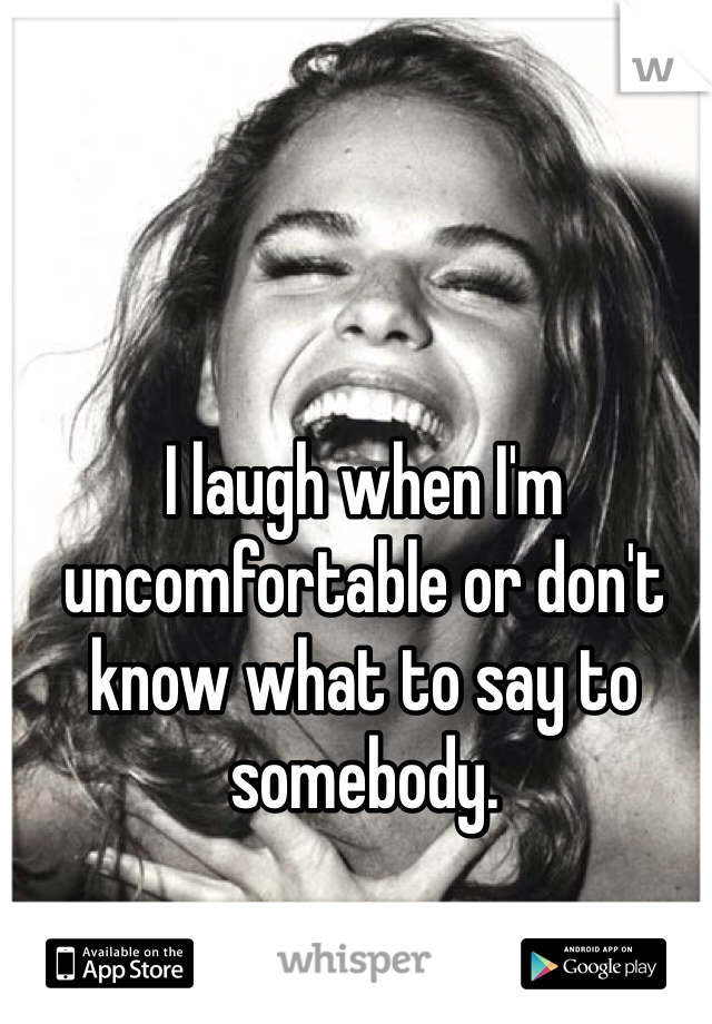 I laugh when I'm uncomfortable or don't know what to say to somebody.