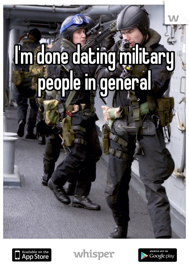 I'm done dating military people in general