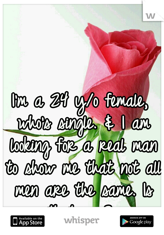I'm a 24 y/o female, who's single. & I am looking for a real man to show me that not all men are the same. Is that you?