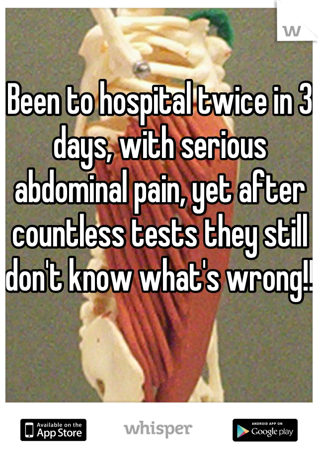Been to hospital twice in 3 days, with serious abdominal pain, yet after countless tests they still don't know what's wrong!!