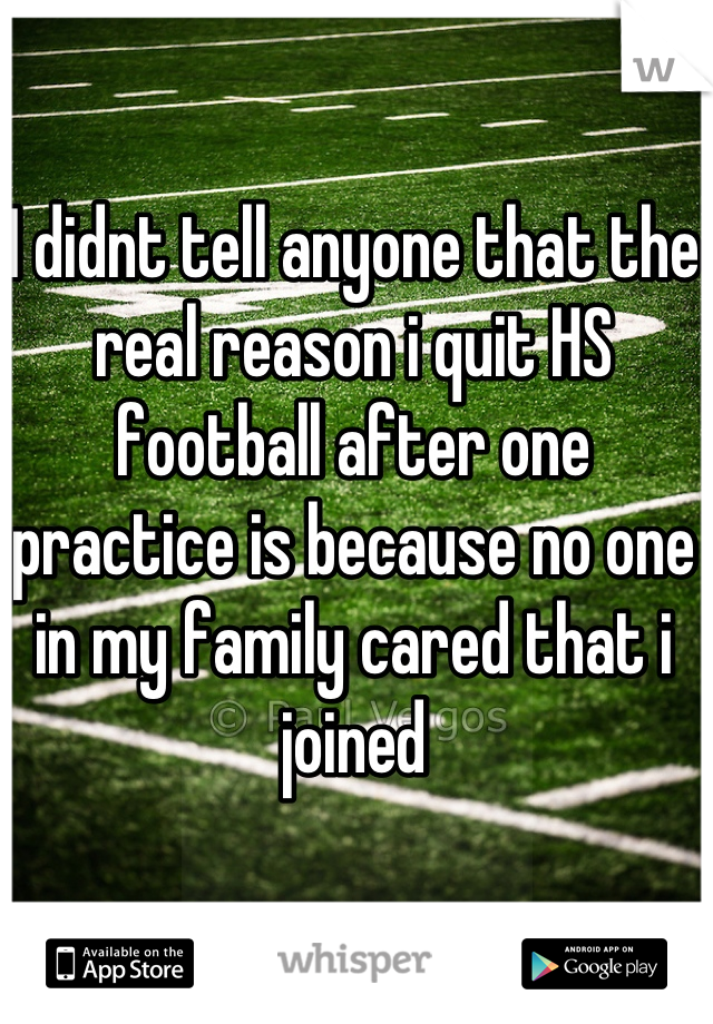 I didnt tell anyone that the real reason i quit HS football after one practice is because no one in my family cared that i joined