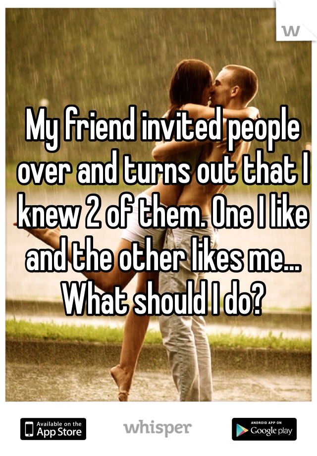 My friend invited people over and turns out that I knew 2 of them. One I like and the other likes me... What should I do?