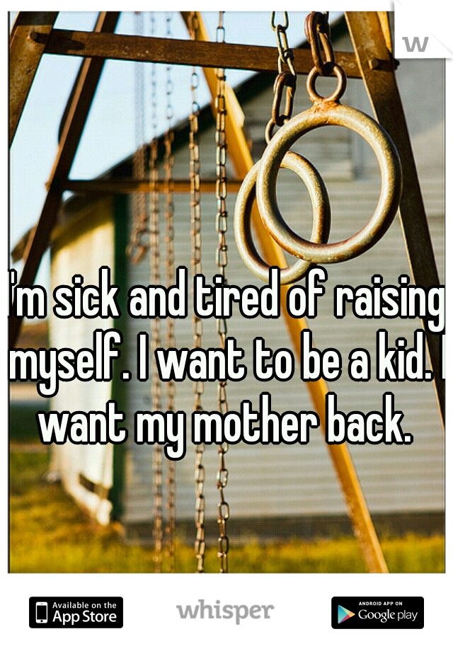 I'm sick and tired of raising myself. I want to be a kid. I want my mother back.
