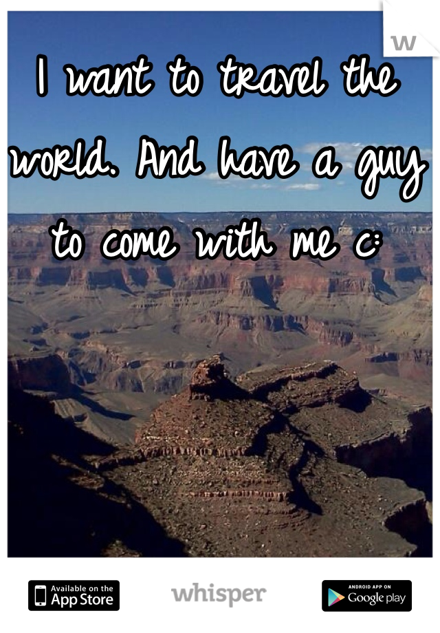 I want to travel the world. And have a guy to come with me c: