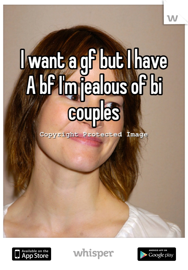 I want a gf but I have A bf I'm jealous of bi couples