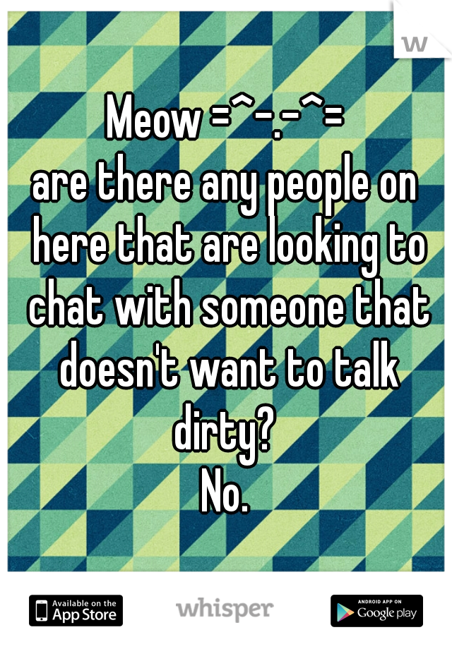 Meow =^-.-^= are there any people on here that are looking to chat with someone that doesn't want to talk dirty?  No.