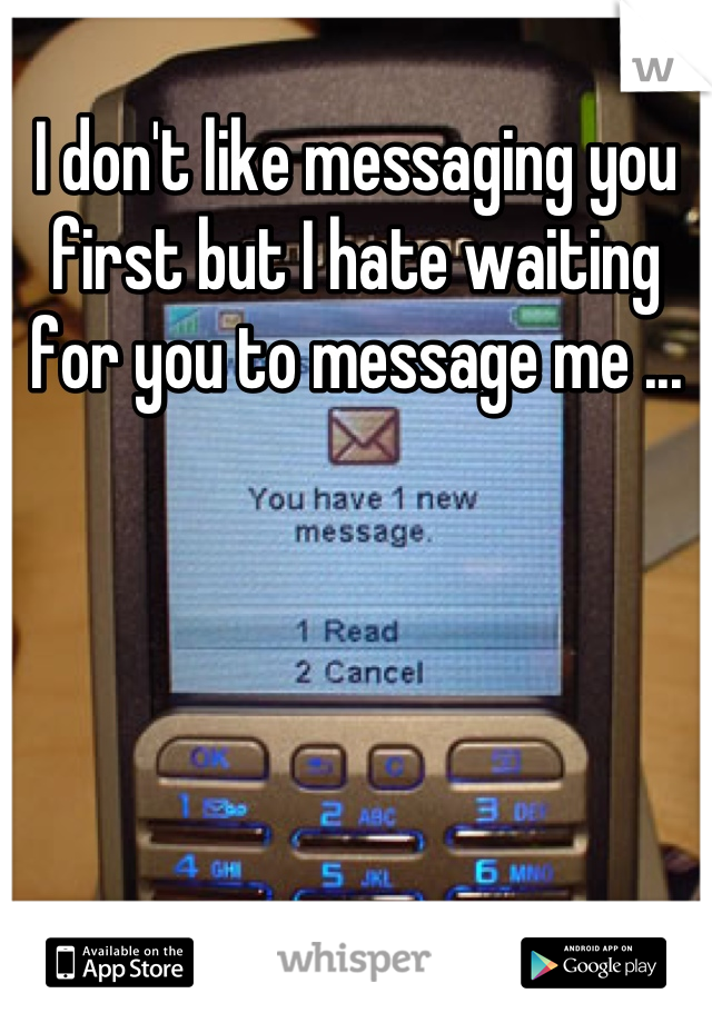I don't like messaging you first but I hate waiting for you to message me ...