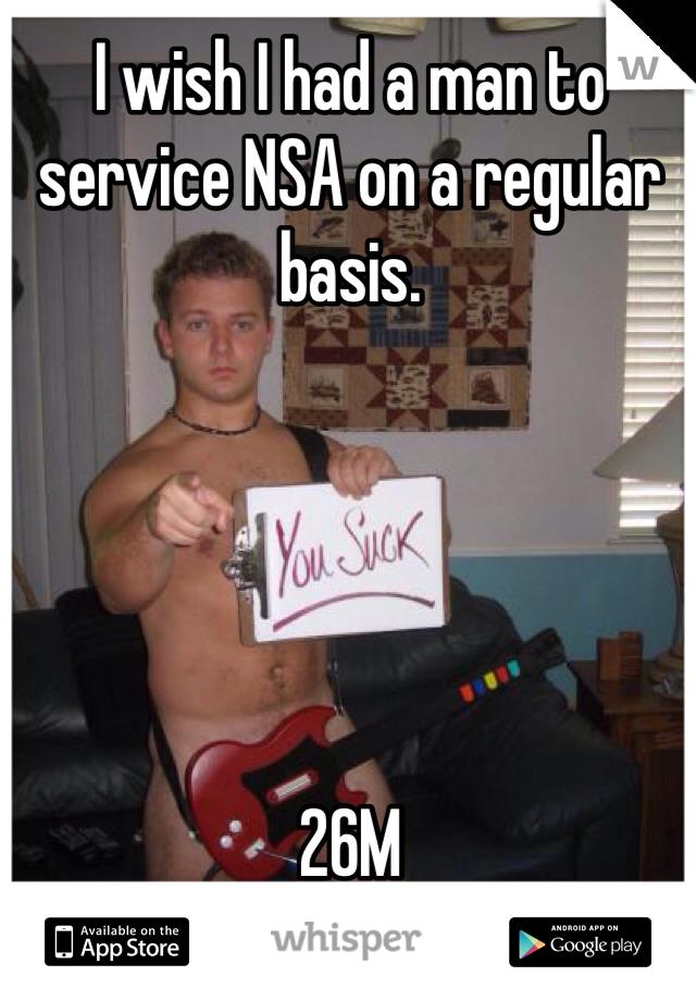 I wish I had a man to service NSA on a regular basis.      26M