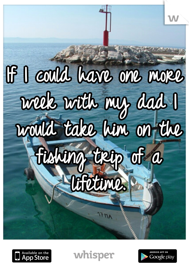 If I could have one more week with my dad I would take him on the fishing trip of a lifetime.