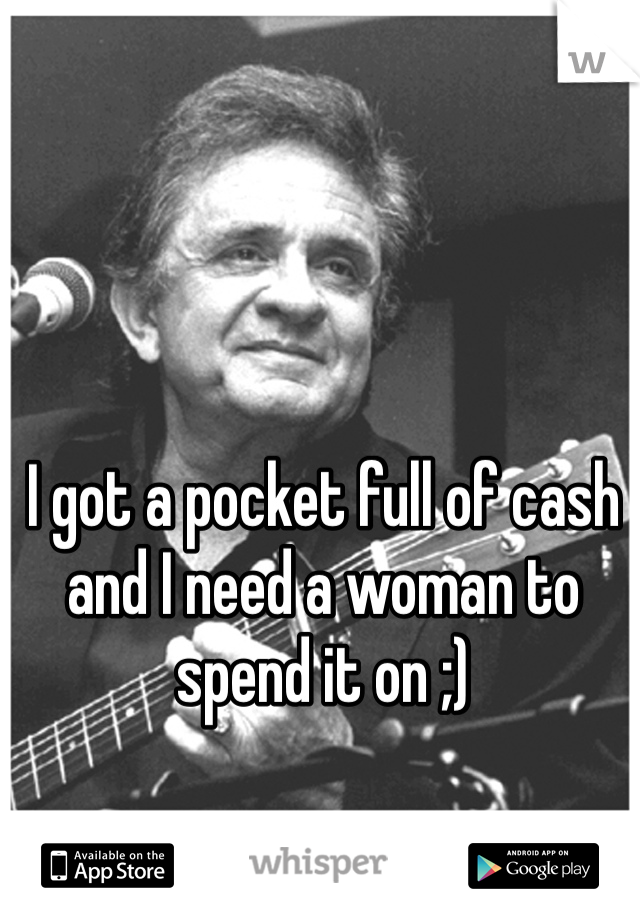 I got a pocket full of cash and I need a woman to spend it on ;)