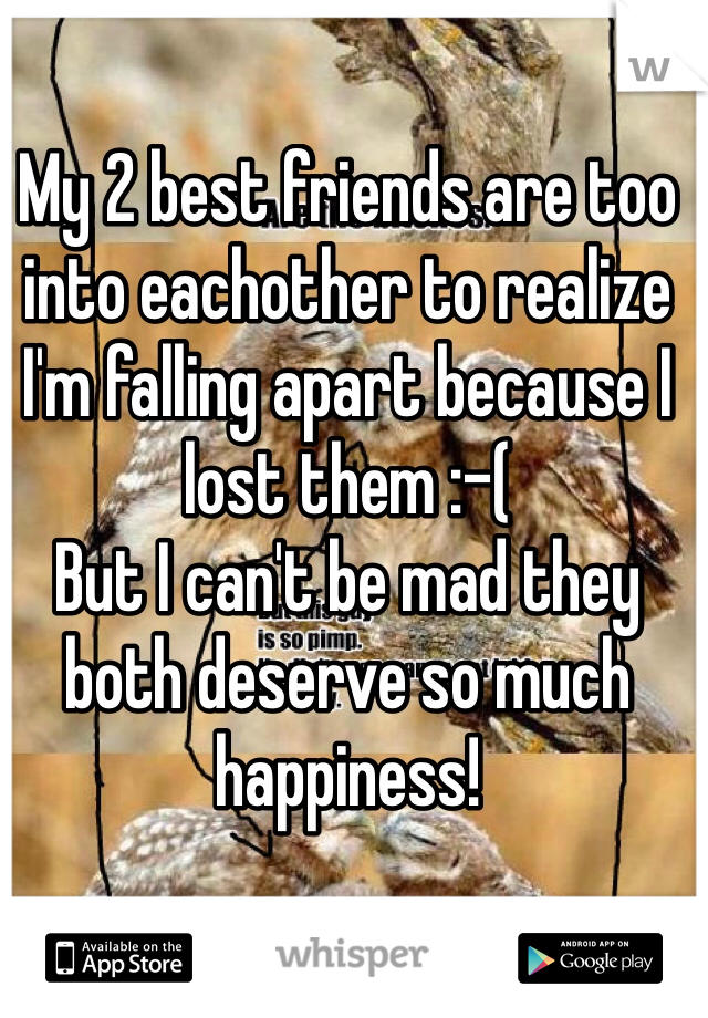 My 2 best friends are too into eachother to realize I'm falling apart because I lost them :-( But I can't be mad they both deserve so much happiness!