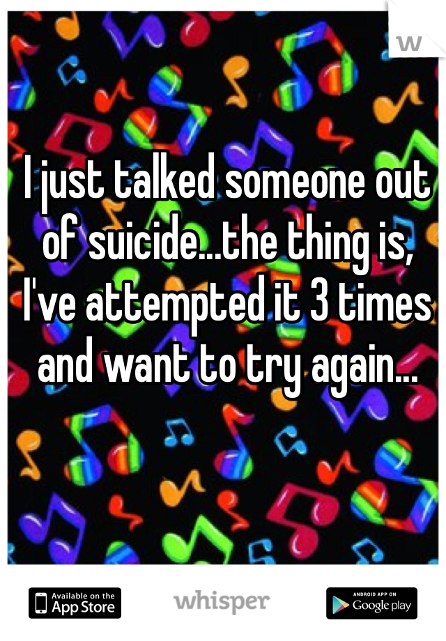I just talked someone out of suicide...the thing is, I've attempted it 3 times and want to try again...