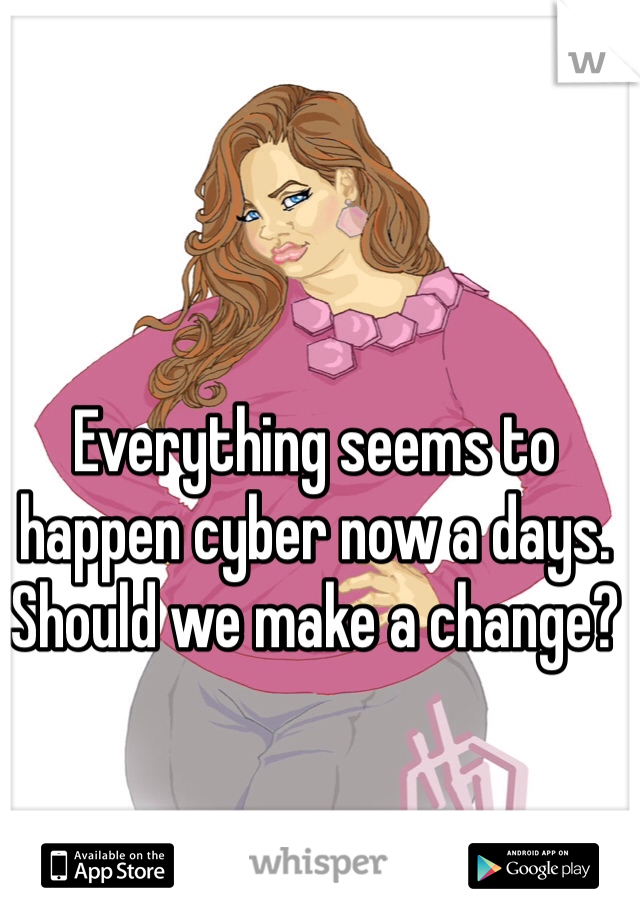 Everything seems to happen cyber now a days. Should we make a change?