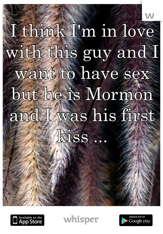 I think I'm in love with this guy and I want to have sex but he is Mormon and I was his first kiss ...