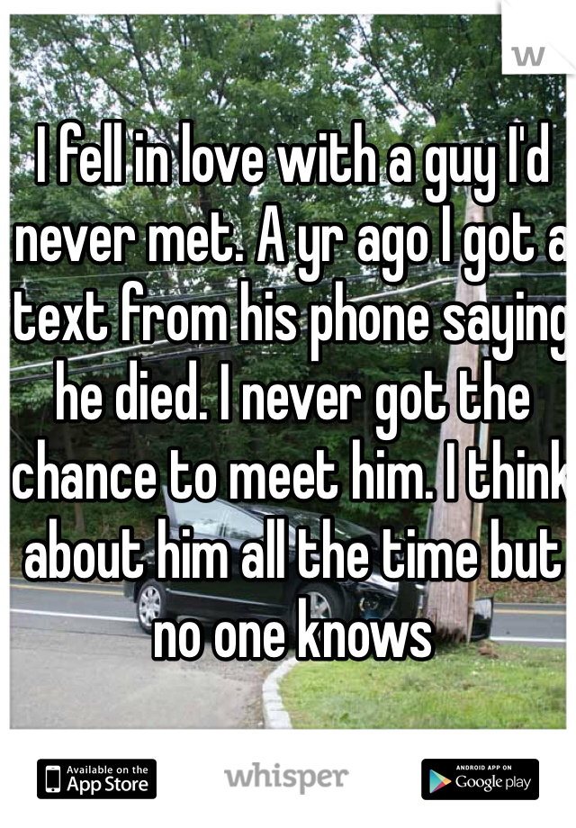 I fell in love with a guy I'd never met. A yr ago I got a text from his phone saying he died. I never got the chance to meet him. I think about him all the time but no one knows