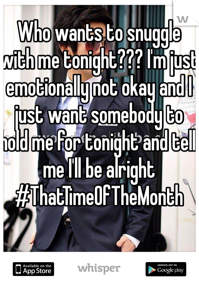 Who wants to snuggle with me tonight??? I'm just emotionally not okay and I just want somebody to hold me for tonight and tell me I'll be alright #ThatTimeOfTheMonth