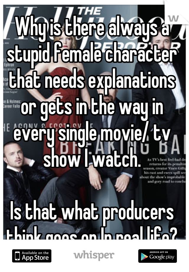 Why is there always a stupid female character that needs explanations or gets in the way in every single movie/ tv show I watch.  Is that what producers think goes on In real life?