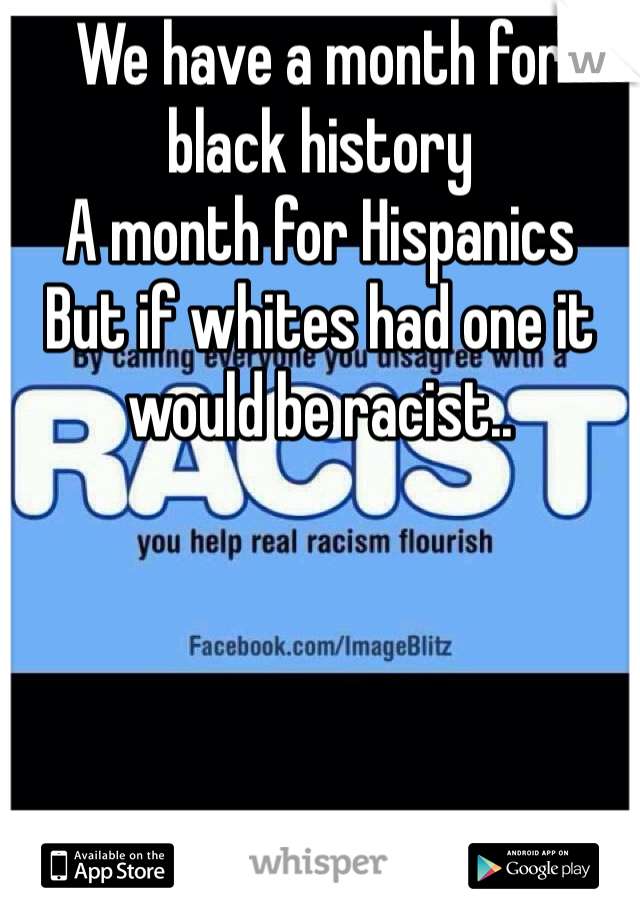 We have a month for black history A month for Hispanics  But if whites had one it would be racist..